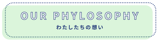 OUR PHYLOSOPHY わたしたちの想い
